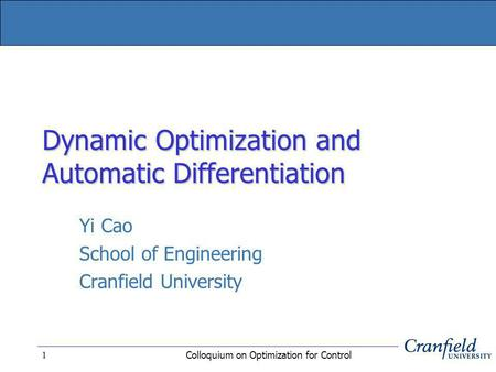 Colloquium on Optimization for Control 1 Dynamic Optimization and Automatic Differentiation Yi Cao School of Engineering Cranfield University.