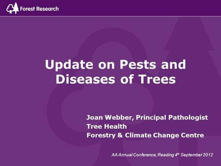 Update on Pests and Diseases of Trees Joan Webber, Principal Pathologist Tree Health Forestry & Climate Change Centre AA Annual Conference, Reading 4 th.