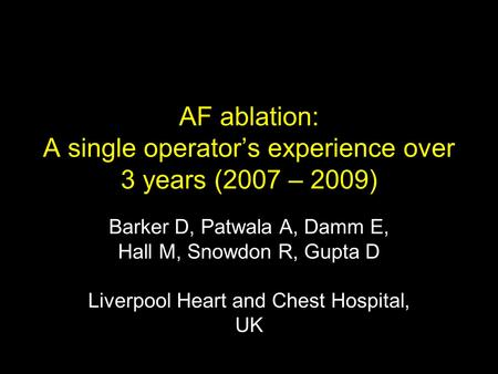 AF ablation: A single operator's experience over 3 years (2007 – 2009) Barker D, Patwala A, Damm E, Hall M, Snowdon R, Gupta D Liverpool Heart and Chest.