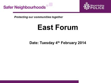 Protecting our communities together East Forum Date: Tuesday 4 th February 2014.