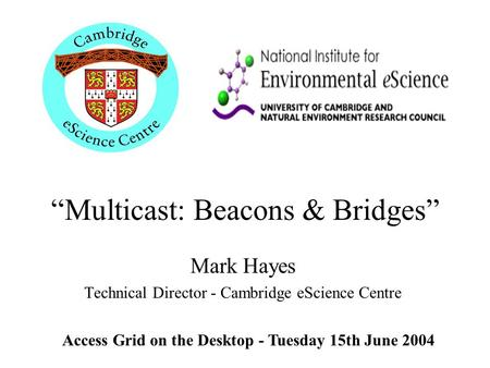 """Multicast: Beacons & Bridges"" Mark Hayes Technical Director - Cambridge eScience Centre Access Grid on the Desktop - Tuesday 15th June 2004."