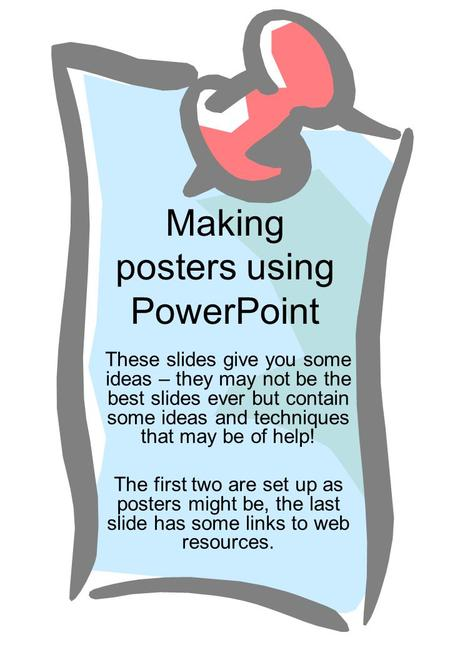 Making posters using PowerPoint These slides give you some ideas – they may not be the best slides ever but contain some ideas and techniques that may.