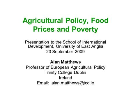 Agricultural Policy, Food Prices and Poverty Presentation to the School of International Development, University of East Anglia 23 September 2009 Alan.