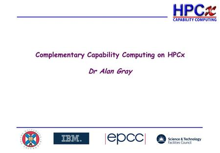 Complementary Capability Computing on HPCx Dr Alan Gray.