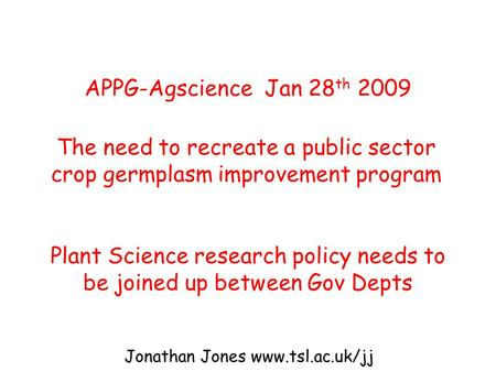 APPG-Agscience Jan 28 th 2009 The need to recreate a public sector crop germplasm improvement program Plant Science research policy needs to be joined.