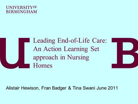 Leading End-of-Life Care: An Action Learning Set approach in Nursing Homes Alistair Hewison, Fran Badger & Tina Swani June 2011.