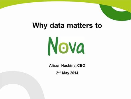 Why data matters to Alison Haskins, CEO 2 nd May 2014.