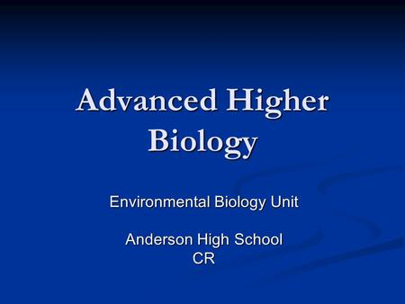 Advanced Higher Biology Environmental Biology Unit Anderson High School CR.