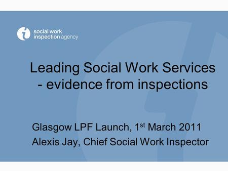 Leading Social Work Services - evidence from inspections Glasgow LPF Launch, 1 st March 2011 Alexis Jay, Chief Social Work Inspector.