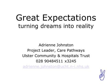 ABCABC Great Expectations turning dreams into reality Adrienne Johnston Project Leader, Care Pathways Ulster Community & Hospitals Trust 028 90484511 x3245.