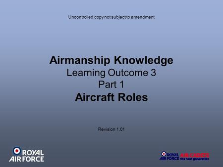 Airmanship Knowledge Learning Outcome 3 Part 1 Aircraft Roles Uncontrolled copy not subject to amendment Revision 1.01.