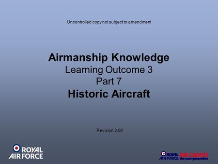 Airmanship Knowledge Learning Outcome 3 Part 7 Historic Aircraft Revision 2.00 Uncontrolled copy not subject to amendment.