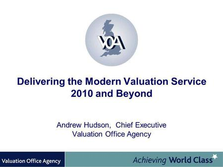 Delivering the Modern Valuation Service 2010 and Beyond Andrew Hudson, Chief Executive Valuation Office Agency.