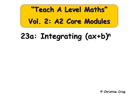 "© Christine Crisp ""Teach A Level Maths"" Vol. 2: A2 Core Modules 23a: Integrating (ax+b) n."