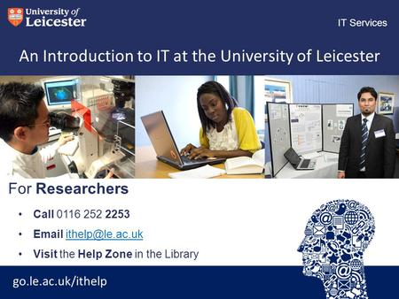 Go.le.ac.uk/ithelp IT Services An Introduction to IT at the University of Leicester Call 0116 252 2253  Visit the Help.