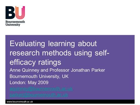 Www.bournemouth.ac.uk Evaluating learning about research methods using self- efficacy ratings Anne Quinney and Professor Jonathan Parker Bournemouth University,