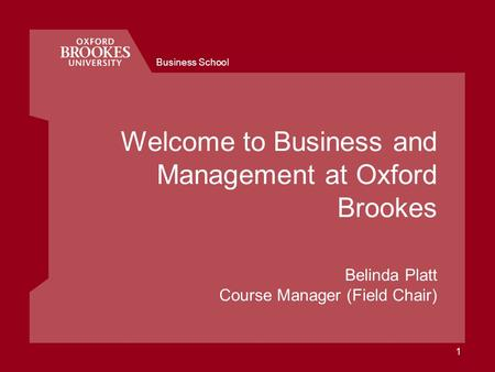 Business School 1 Welcome to Business and Management at Oxford Brookes Belinda Platt Course Manager (Field Chair)