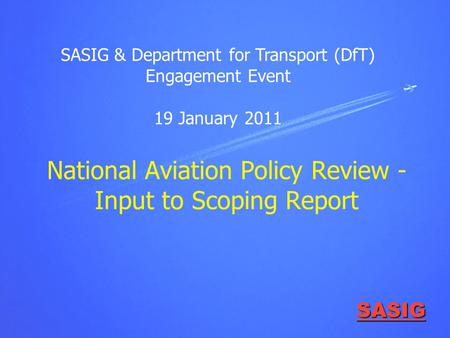 SASIG National Aviation Policy Review - Input to Scoping Report SASIG & Department for Transport (DfT) Engagement Event 19 January 2011.
