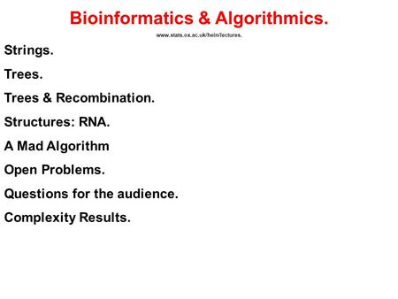 Bioinformatics & Algorithmics. www.stats.ox.ac.uk/hein/lectures. Strings. Trees. Trees & Recombination. Structures: RNA. A Mad Algorithm Open Problems.