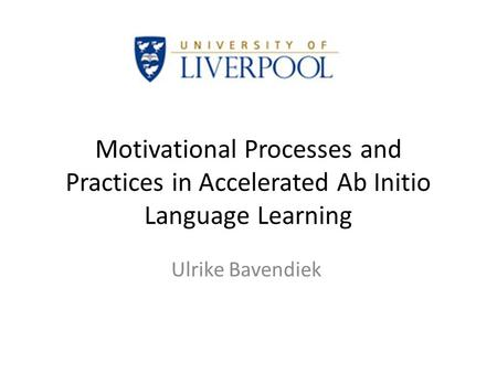 Motivational Processes and Practices in Accelerated Ab Initio Language Learning Ulrike Bavendiek.