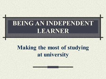 BEING AN INDEPENDENT LEARNER Making the most of studying at university.
