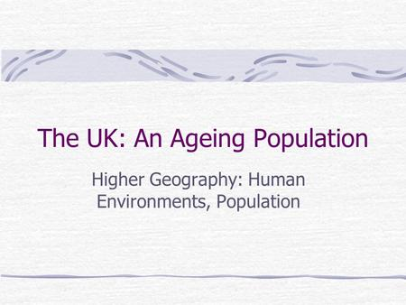 The UK: An Ageing Population Higher Geography: Human Environments, Population.