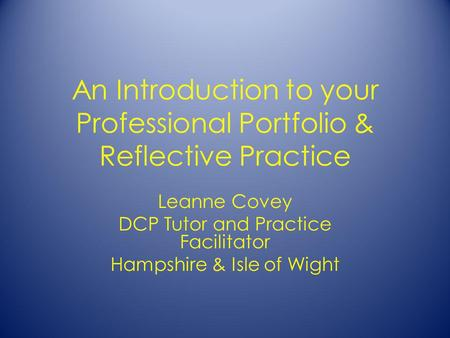 An Introduction to your Professional Portfolio & Reflective Practice Leanne Covey DCP Tutor and Practice Facilitator Hampshire & Isle of Wight.