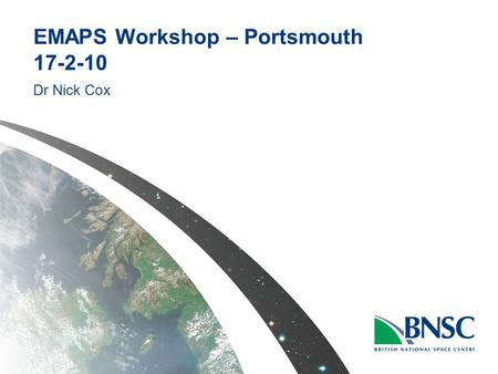 EMAPS Workshop – Portsmouth 17-2-10 Dr Nick Cox. 2 An Overview of Space in the UK Where we are Today BNSC Space IGT Current Developments –Agency –Harwell.