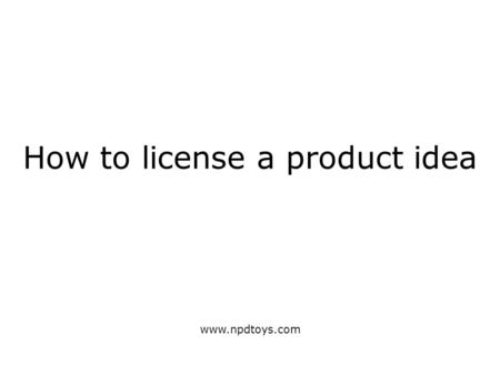 How to license a product idea www.npdtoys.com. Start with an idea (worth selling) It must be original i.e. a novel or unique device, method, composition.