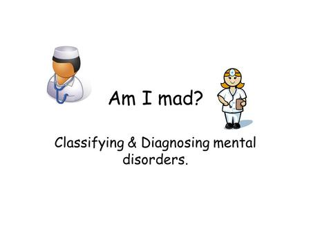Am I mad? Classifying & Diagnosing mental disorders.