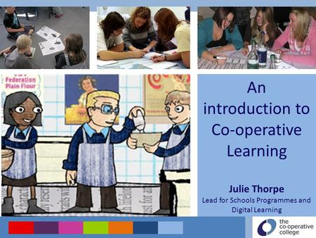 An introduction to Co-operative Learning Julie Thorpe Lead for Schools Programmes and Digital Learning.