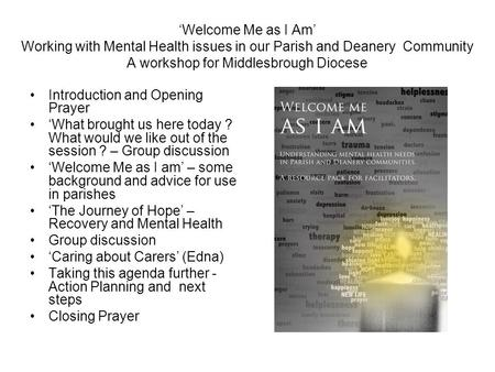 'Welcome Me as I Am' Working with Mental Health issues in our Parish and Deanery Community A workshop for Middlesbrough Diocese Introduction and Opening.