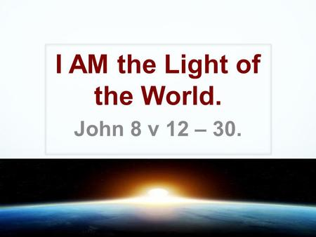 I AM the Light of the World. John 8 v 12 – 30.. Old Testament Significance. 'I Am God Almighty, walk before me and be blameless'. Genesis 17 v 1 'I Am.