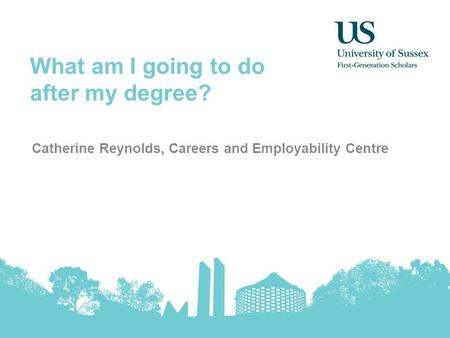 What am I going to do after my degree? Catherine Reynolds, Careers and Employability Centre.