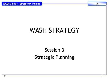 WASH Cluster – Emergency Training S WASH STRATEGY Session 3 Strategic Planning S3 1.