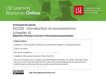 Christopher Dougherty EC220 - Introduction to econometrics (chapter 4) Slideshow: Ramsey's reset test of functional misspecification Original citation: