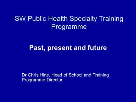 SW Public Health Specialty Training Programme Past, present and future Dr Chris Hine, Head of School and Training Programme Director.