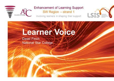 SW Region – strand 1 Involving learners in shaping their support Enhancement of Learning Support Learner Voice David Finch National Star College.