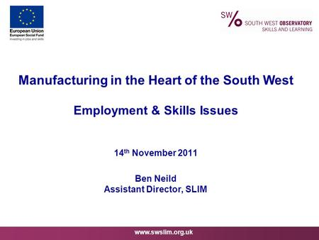 Www.swslim.org.uk Manufacturing in the Heart of the South West Employment & Skills Issues 14 th November 2011 Ben Neild Assistant Director, SLIM.