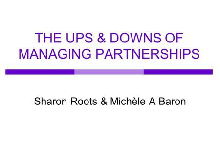 THE UPS & DOWNS OF MANAGING PARTNERSHIPS Sharon Roots & Michèle A Baron.