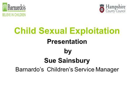 Child Sexual Exploitation Presentation by Sue Sainsbury Barnardo's Children's Service Manager.