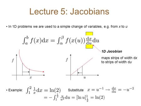 Lecture 5: Jacobians In 1D problems we are used to a simple change of variables, e.g. from x to u 1D Jacobian maps strips of width dx to strips of width.