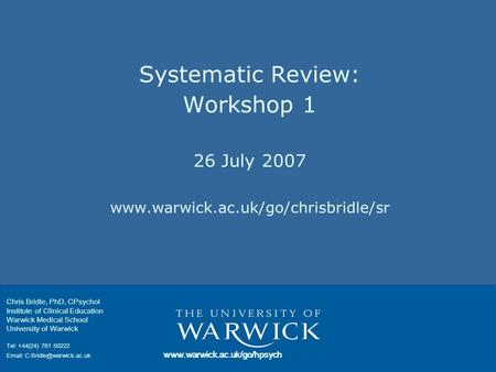 Systematic Review: Workshop 1 26 July 2007 www.warwick.ac.uk/go/chrisbridle/sr Chris Bridle, PhD, CPsychol Institute of Clinical Education Warwick Medical.