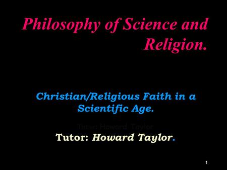 1 Philosophy of Science and Religion. Christian/Religious Faith in a Scientific Age. Tutor: Howard Taylor. Tutor: Howard Taylor.