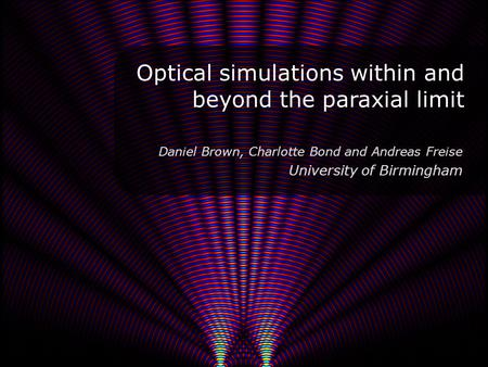 Optical simulations within and beyond the paraxial limit 1 Daniel Brown, Charlotte Bond and Andreas Freise University of Birmingham.