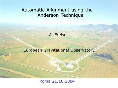 19. October 2004 A. Freise Automatic Alignment using the Anderson Technique A. Freise European Gravitational Observatory Roma 21.10.2004.