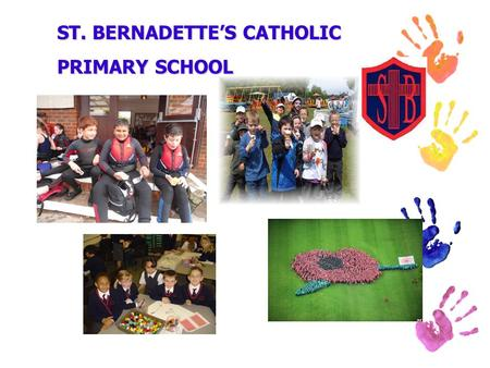 ST. BERNADETTE'S CATHOLIC PRIMARY SCHOOL. WELCOME TO ST. BERNADETTE'S The purpose of our meeting is to: explain a little about our ethos introduce you.