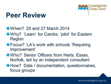 Peer Review  When? 25 and 27 March 2014  Why? 'Learn' for Cambs, 'pilot' for Eastern Region  Focus? LA's work with schools 'Requiring Improvement' 