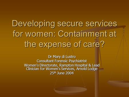 Developing secure services for women: Containment at the expense of care? Dr Mary di Lustro Consultant Forensic Psychiatrist Women's Directorate, Rampton.