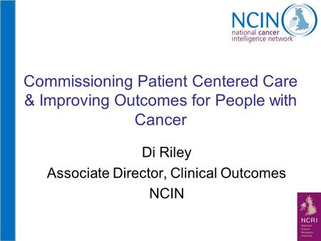 Commissioning Patient Centered Care & Improving Outcomes for People with Cancer Di Riley Associate Director, Clinical Outcomes NCIN.
